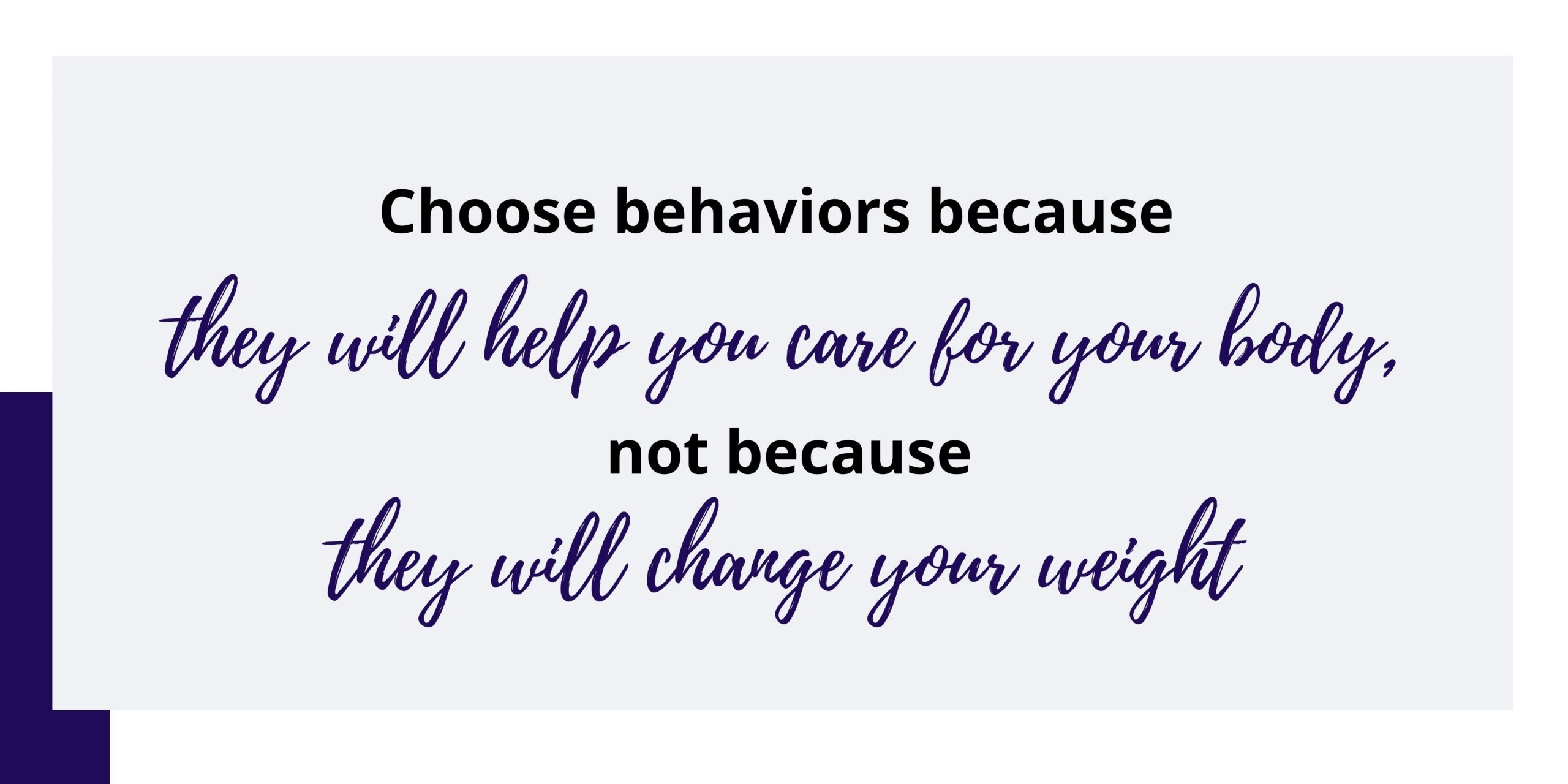 Choose behaviors because they will help you care for your body, not because they will change your weight