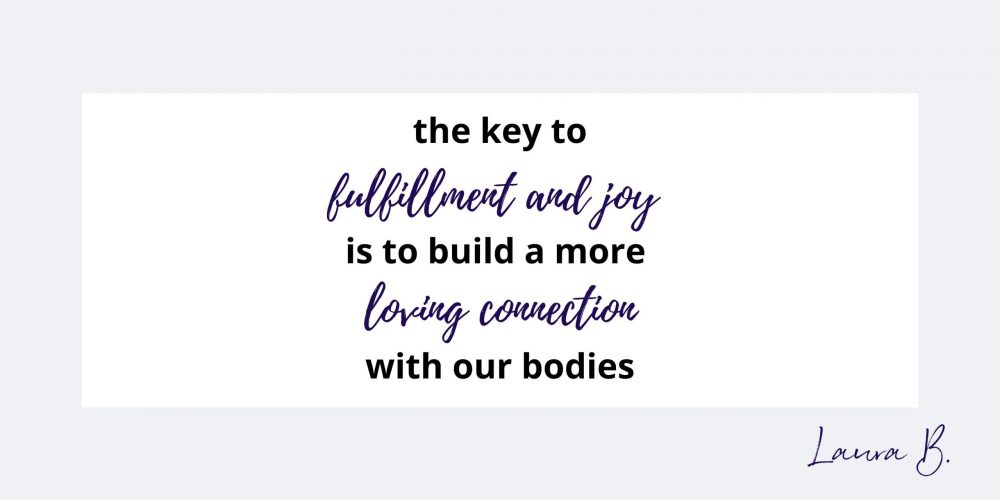 the key to fulfillment and joy is to build a more loving connection with our bodies.