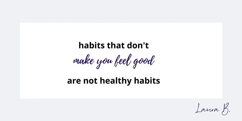 habits that don't make you feel good are not healthy habits