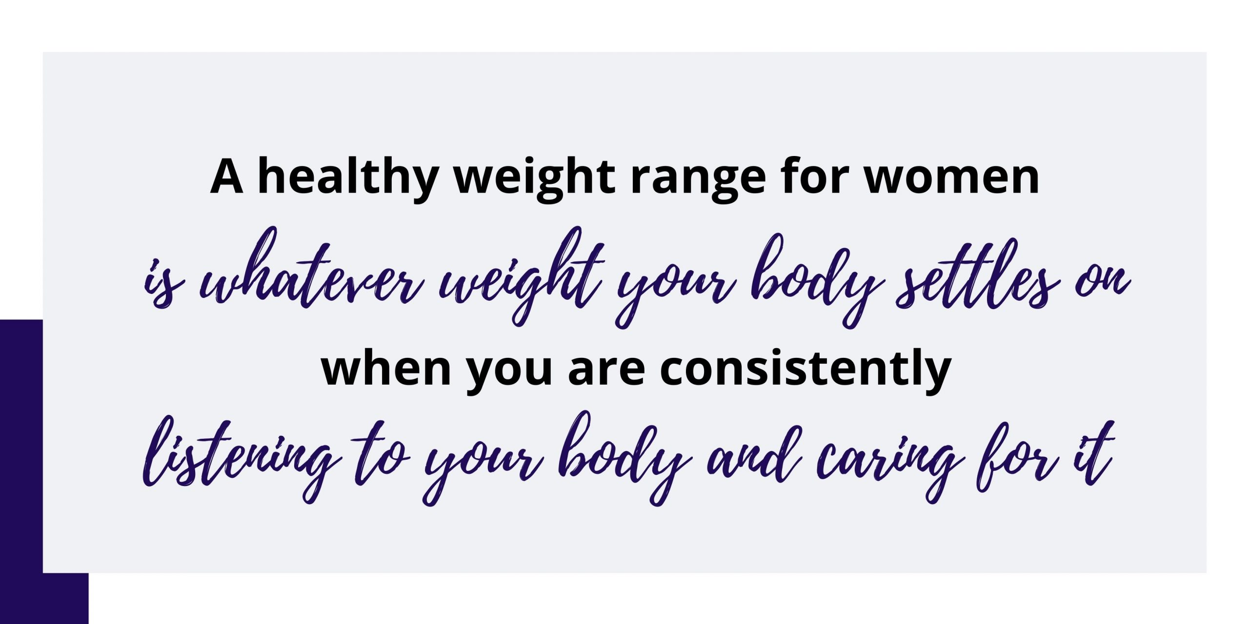 A healthy weight range for women is whatever weight your body settles on when you are consistently listening to your body and caring for it